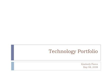 Technology Portfolio Kimberly Pierce May 08, 2008.
