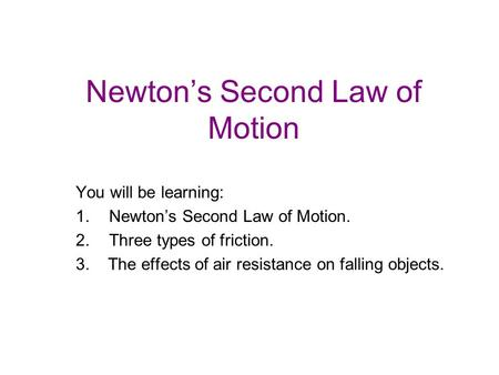 Newton's Second Law of Motion You will be learning: 1.Newton's Second Law of Motion. 2.Three types of friction. 3. The effects of air resistance on falling.