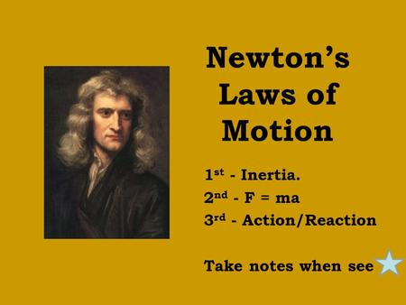 Newton's Laws of Motion 1 st - Inertia. 2 nd - F = ma 3 rd - Action/Reaction Take notes when see.