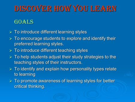 Discover how You Learn Goals  To introduce different learning styles  To encourage students to explore and identify their preferred learning styles.
