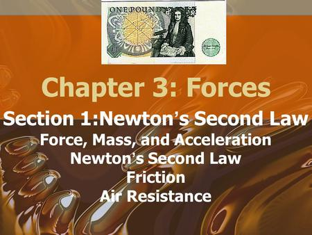 Chapter 3: Forces Section 1:Newton ' s Second Law Force, Mass, and Acceleration Newton ' s Second Law Friction Air Resistance.