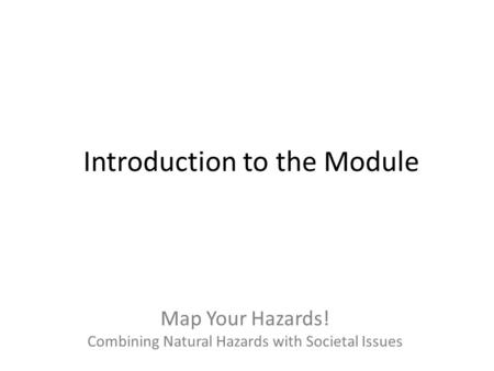 Map Your Hazards! Combining Natural Hazards with Societal Issues Introduction to the Module.