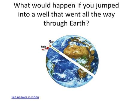 What would happen if you jumped into a well that went all the way through Earth? See answer in video.