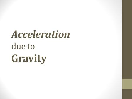 Acceleration due to Gravity. Gravity is… acceleration of an object toward the center of the Earth The acceleration of an object toward the center of the.