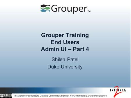 Grouper Training End Users Admin UI – Part 4 Shilen Patel Duke University This work licensed under a Creative Commons Attribution-NonCommercial 3.0 Unported.