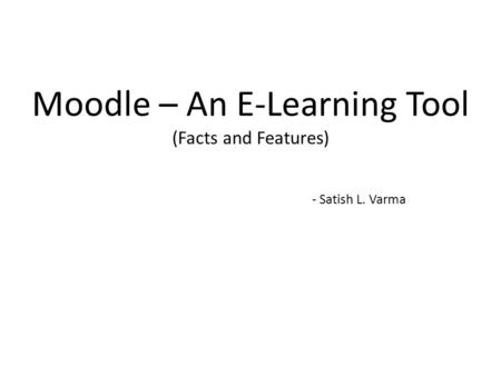 Moodle – An E-Learning Tool (Facts and Features) - Satish L. Varma.