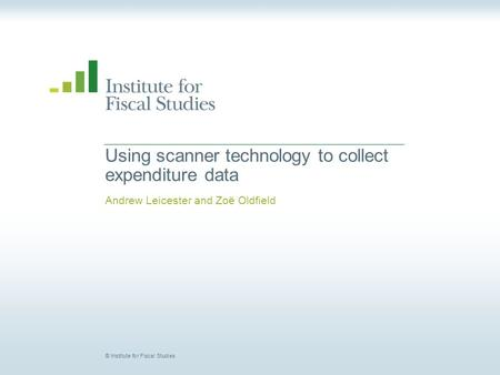 © Institute for Fiscal Studies Using scanner technology to collect expenditure data Andrew Leicester and Zoë Oldfield.