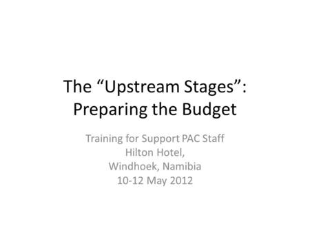 "The ""Upstream Stages"": Preparing the Budget Training for Support PAC Staff Hilton Hotel, Windhoek, Namibia 10-12 May 2012."