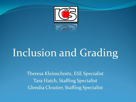 Inclusion and Grading Theresa Kleinschnitz, ESE Specialist Tara Hatch, Staffing Specialist Glendia Cloutier, Staffing Specialist.