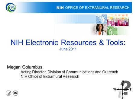 NIH Electronic Resources & Tools: June 2011 Megan Columbus Acting Director, Division of Communications and Outreach NIH Office of Extramural Research.