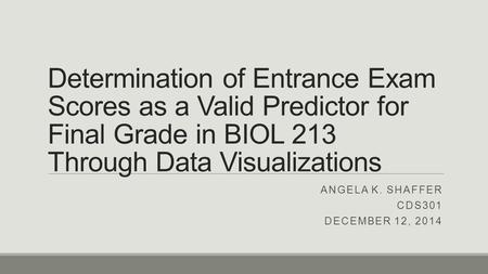 Determination of Entrance Exam Scores as a Valid Predictor for Final Grade in BIOL 213 Through Data Visualizations ANGELA K. SHAFFER CDS301 DECEMBER 12,