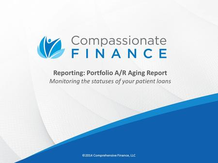 Reporting: Portfolio A/R Aging Report Monitoring the statuses of your patient loans ©2014 Comprehensive <strong>Finance</strong>, LLC.