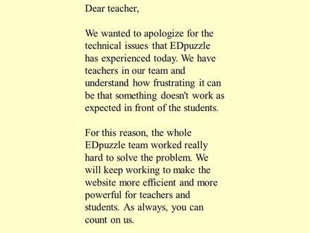 Dear teacher, We wanted to apologize for the technical issues that EDpuzzle has experienced today. We have teachers in our team and understand how frustrating.