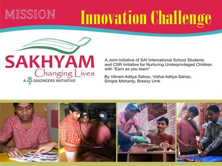 What is the proposed idea?  Sakhyam - Collaborative effort of Students, and Parents from Corporate.  It works for youth empowerment of the underprivileged.