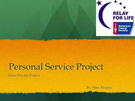 Personal Service Project Relay For life Project By: Alex Alvarez.