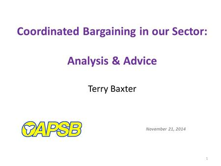 Coordinated Bargaining in our Sector: Analysis & Advice Terry Baxter November 21, 2014 1.