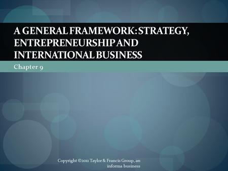 Chapter 9 A GENERAL FRAMEWORK: STRATEGY, ENTREPRENEURSHIP AND INTERNATIONAL BUSINESS Copyright ©2011 Taylor & Francis Group, an informa business.