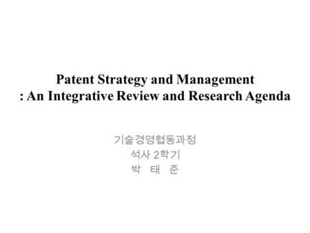 Patent Strategy and Management : An Integrative Review and Research Agenda 기술경영협동과정 석사 2 학기 박 태 준.