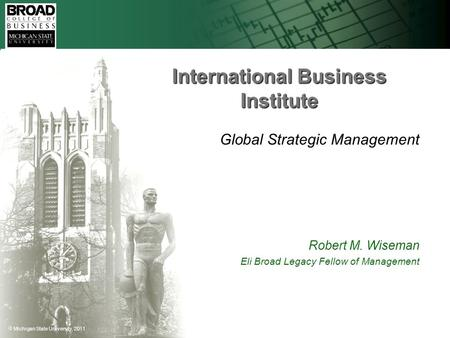  Michigan State University, 2011 International Business Institute Global Strategic Management Robert M. Wiseman Eli Broad Legacy Fellow of Management.