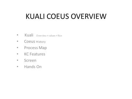 KUALI COEUS OVERVIEW Kuali Overview + values + Rice Coeus History Process Map KC Features Screen Hands On.