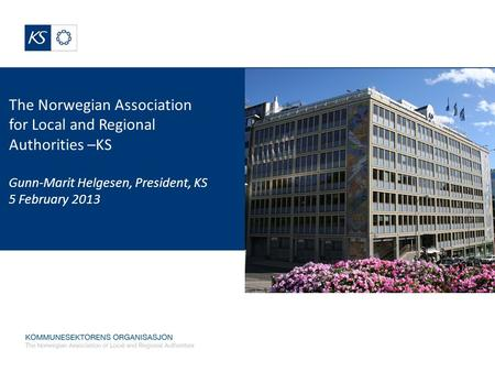 The Norwegian Association for Local and Regional Authorities –KS Gunn-Marit Helgesen, President, KS 5 February 2013.