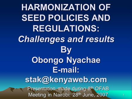 1 HARMONIZATION OF SEED POLICIES AND REGULATIONS: Challenges and results By Obongo Nyachae   Presentation made during 8 th OFAB.