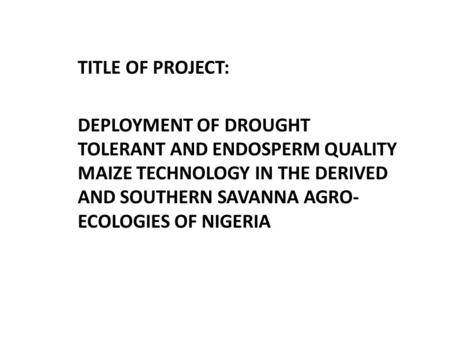 TITLE OF PROJECT: DEPLOYMENT OF DROUGHT TOLERANT AND ENDOSPERM QUALITY MAIZE TECHNOLOGY IN THE DERIVED AND SOUTHERN SAVANNA AGRO- ECOLOGIES OF NIGERIA.