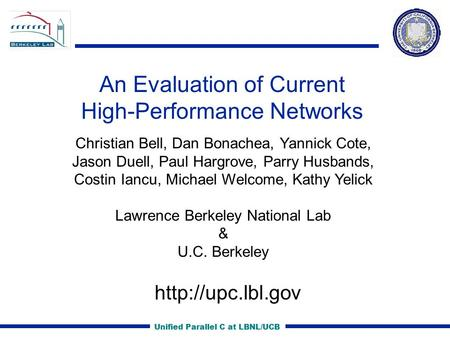 Unified Parallel C at LBNL/UCB An Evaluation of Current High-Performance Networks Christian Bell, Dan Bonachea, Yannick Cote, Jason Duell, Paul Hargrove,