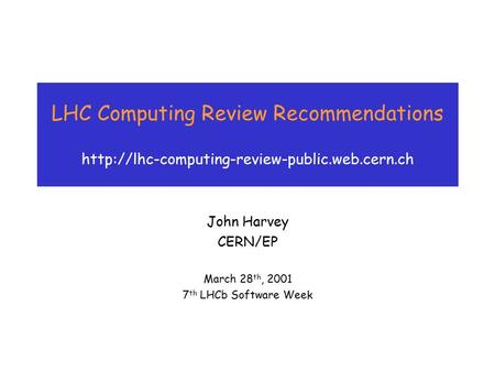 LHC Computing Review Recommendations  John Harvey CERN/EP March 28 th, 2001 7 th LHCb Software Week.