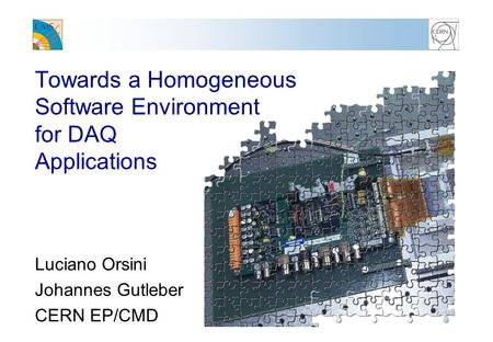 Towards a Homogeneous Software Environment for DAQ Applications Luciano Orsini Johannes Gutleber CERN EP/CMD.