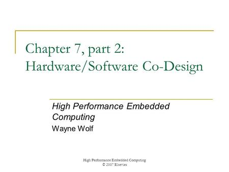 High Performance Embedded Computing © 2007 Elsevier Chapter 7, part 2: Hardware/Software Co-Design High Performance Embedded Computing Wayne Wolf.