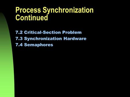 Process Synchronization Continued 7.2 Critical-Section Problem 7.3 Synchronization Hardware 7.4 Semaphores.
