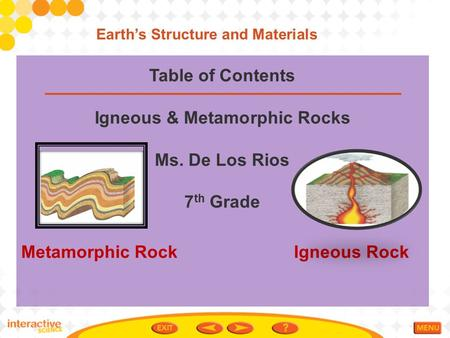Table of Contents Igneous & Metamorphic Rocks Ms. De Los Rios 7 th Grade Metamorphic Rock Igneous Rock Earth's Structure and Materials.