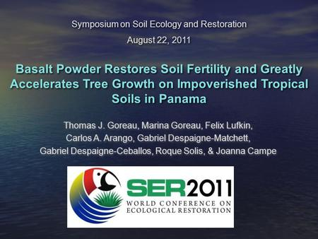 Symposium on Soil Ecology and Restoration August 22, 2011 Basalt Powder Restores Soil Fertility and Greatly Accelerates Tree Growth on Impoverished Tropical.