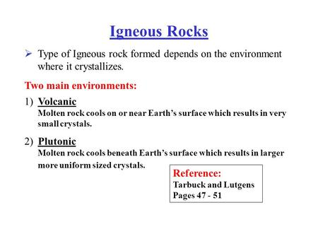 Igneous Rocks Type of Igneous rock formed depends on the environment where it crystallizes.  Two main environments: Volcanic Molten rock cools on or near.