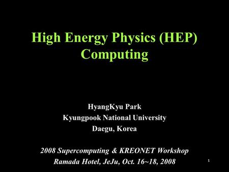 1 High Energy Physics (HEP) Computing HyangKyu Park Kyungpook National University Daegu, Korea 2008 Supercomputing & KREONET Workshop Ramada Hotel, JeJu,