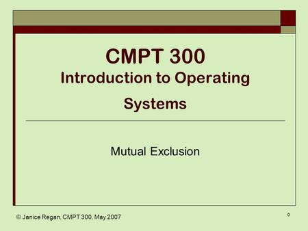 © Janice Regan, CMPT 300, May 2007 0 CMPT 300 Introduction to Operating Systems Mutual Exclusion.