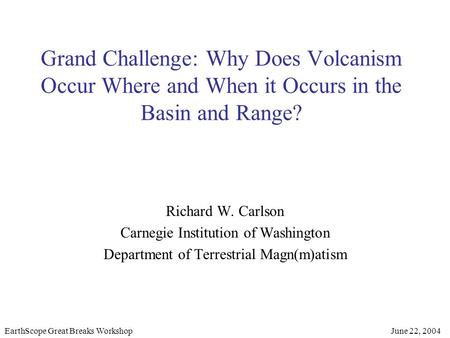 Grand Challenge: Why Does Volcanism Occur Where and When it Occurs in the Basin and Range? Richard W. Carlson Carnegie Institution of Washington Department.