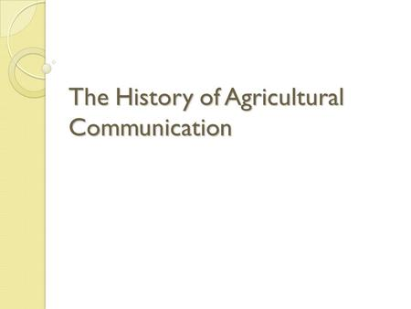 The History of Agricultural Communication. Agricultural Societies 1785 – Created Philadelphia Society for Promoting Agriculture ◦ First agricultural society.