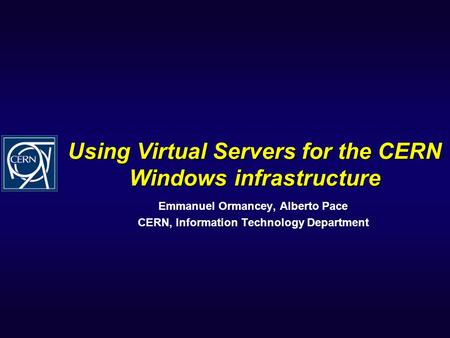 Using Virtual Servers for the CERN Windows infrastructure Emmanuel Ormancey, Alberto Pace CERN, Information Technology Department.
