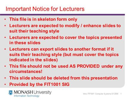 Intro: FIT1001 Computer Systems S1 2006 1 Important Notice for Lecturers This file is in skeleton form only Lecturers are expected to modify / enhance.