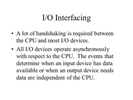 I/O Interfacing A lot of handshaking is required between the CPU and most I/O devices. All I/O devices operate asynchronously with respect to the CPU.