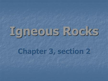 Igneous Rocks Chapter 3, section 2.