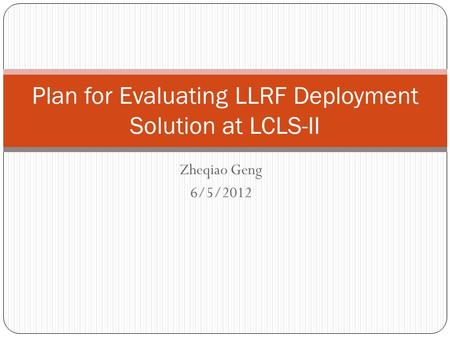 Zheqiao Geng 6/5/2012 Plan for Evaluating LLRF Deployment Solution at LCLS-II.