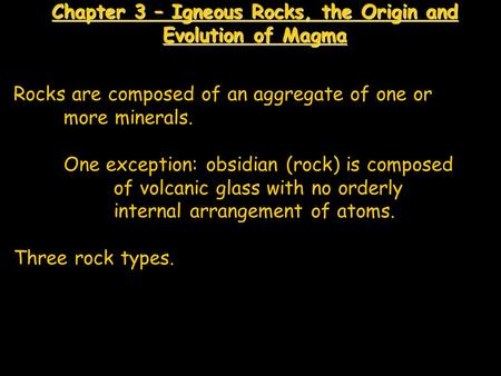 Chapter 3 – Igneous Rocks, the Origin and Evolution of Magma Rocks are composed of an aggregate of one or more minerals. One exception: obsidian (rock)