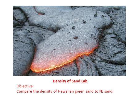 Density of Sand Lab Objective: Compare the density of Hawaiian green sand to NJ sand.