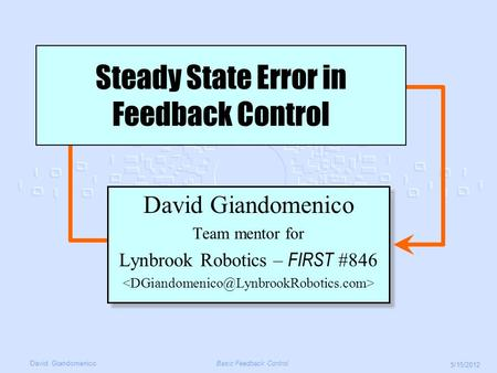 David GiandomenicoBasic Feedback Control 5/15/2012 David Giandomenico Team mentor for Lynbrook Robotics – FIRST #846 David Giandomenico Team mentor for.