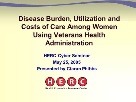 Disease Burden, Utilization and Costs of Care Among Women Using Veterans Health Administration HERC Cyber Seminar May 25, 2005 Presented by Ciaran Phibbs.