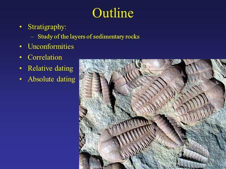 Outline Stratigraphy: –Study of the layers of sedimentary rocks Unconformities Correlation Relative dating Absolute dating.