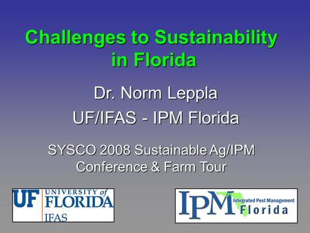 Challenges to Sustainability in Florida Dr. Norm Leppla UF/IFAS - IPM Florida SYSCO 2008 Sustainable Ag/IPM Conference & Farm Tour.